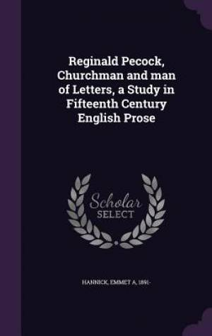 Reginald Pecock, Churchman and man of Letters, a Study in Fifteenth Century English Prose