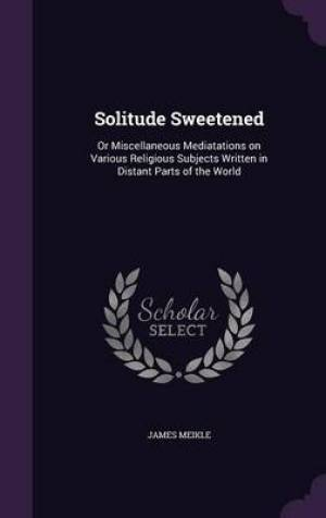 Solitude Sweetened: Or Miscellaneous Mediatations on Various Religious Subjects Written in Distant Parts of the World