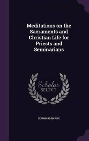 Meditations on the Sacraments and Christian Life for Priests and Seminarians
