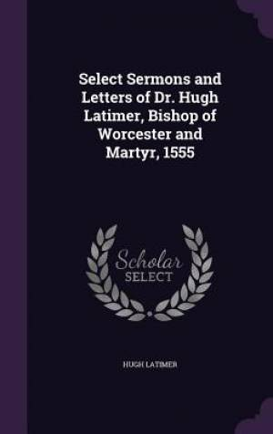 Select Sermons and Letters of Dr. Hugh Latimer, Bishop of Worcester and Martyr, 1555