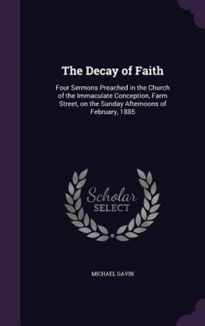 The Decay of Faith: Four Sermons Preached in the Church of the Immaculate Conception, Farm Street, on the Sunday Afternoons of February, 1885