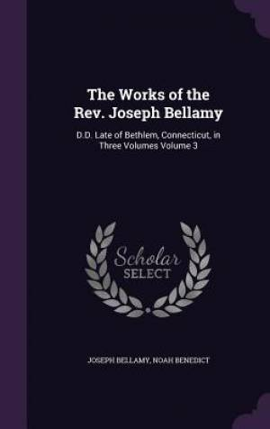 The Works of the Rev. Joseph Bellamy: D.D. Late of Bethlem, Connecticut, in Three Volumes Volume 3
