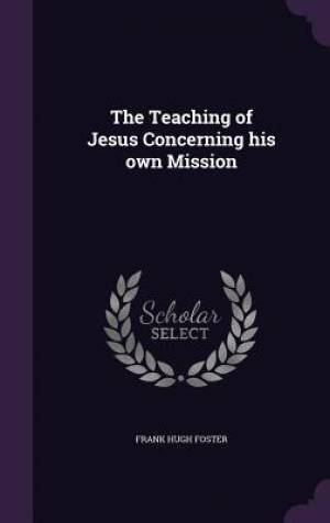 The Teaching of Jesus Concerning his own Mission