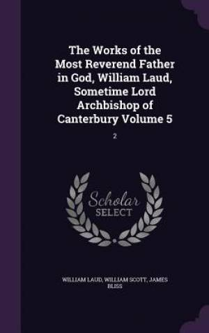 The Works of the Most Reverend Father in God, William Laud, Sometime Lord Archbishop of Canterbury Volume 5: 2