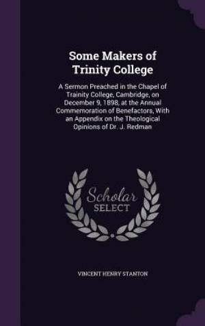 Some Makers of Trinity College: A Sermon Preached in the Chapel of Trainity College, Cambridge, on December 9, 1898, at the Annual Commemoration of Be