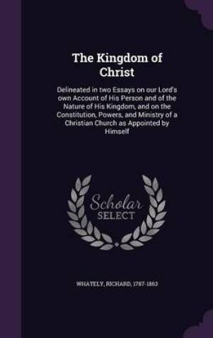 The Kingdom of Christ: Delineated in two Essays on our Lord's own Account of His Person and of the Nature of His Kingdom, and on the Constitution, Pow
