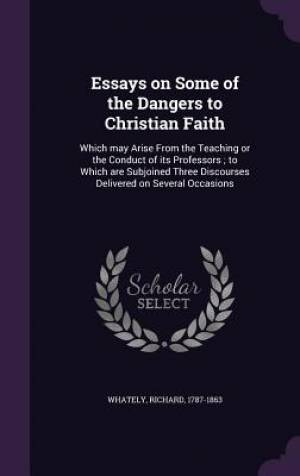 Essays on Some of the Dangers to Christian Faith: Which may Arise From the Teaching or the Conduct of its Professors ; to Which are Subjoined Three Di