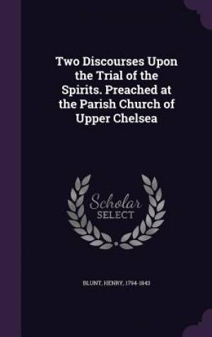 Two Discourses Upon the Trial of the Spirits. Preached at the Parish Church of Upper Chelsea