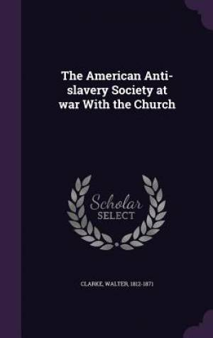 The American Anti-slavery Society at war With the Church