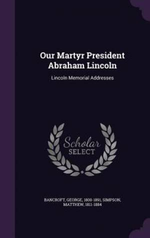Our Martyr President Abraham Lincoln: Lincoln Memorial Addresses