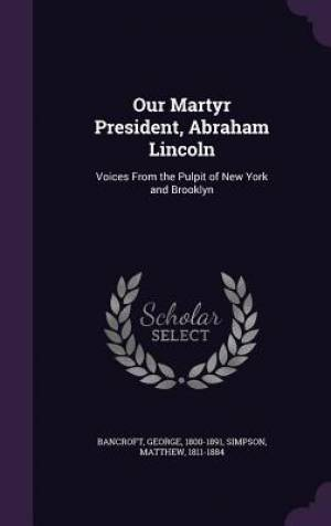Our Martyr President, Abraham Lincoln: Voices From the Pulpit of New York and Brooklyn