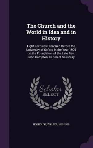 The Church and the World in Idea and in History: Eight Lectures Preached Before the University of Oxford in the Year 1909 on the Foundation of the Lat