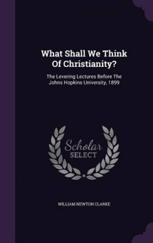 What Shall We Think Of Christianity?: The Levering Lectures Before The Johns Hopkins University, 1899