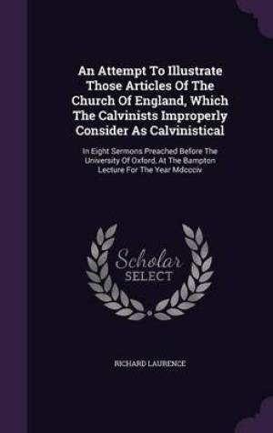 An Attempt To Illustrate Those Articles Of The Church Of England, Which The Calvinists Improperly Consider As Calvinistical: In Eight Sermons Preached