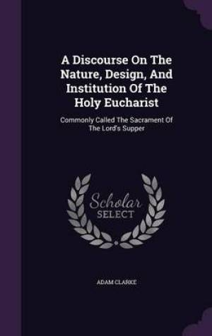 A Discourse On The Nature, Design, And Institution Of The Holy Eucharist: Commonly Called The Sacrament Of The Lord's Supper