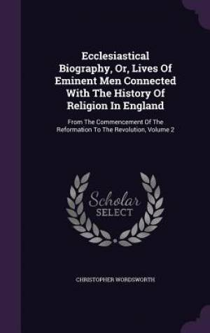 Ecclesiastical Biography, Or, Lives Of Eminent Men Connected With The History Of Religion In England: From The Commencement Of The Reformation To The