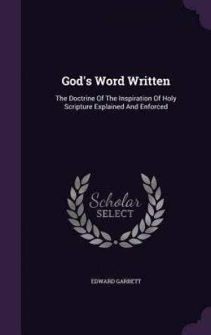 God's Word Written: The Doctrine Of The Inspiration Of Holy Scripture Explained And Enforced