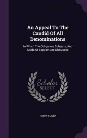 An Appeal To The Candid Of All Denominations: In Which The Obligation, Subjects, And Mode Of Baptism Are Discussed
