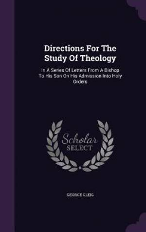 Directions For The Study Of Theology: In A Series Of Letters From A Bishop To His Son On His Admission Into Holy Orders