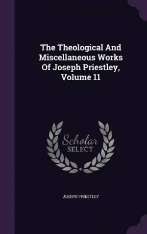 The Theological And Miscellaneous Works Of Joseph Priestley, Volume 11