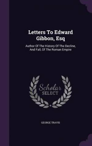 Letters To Edward Gibbon, Esq: Author Of The History Of The Decline, And Fall, Of The Roman Empire