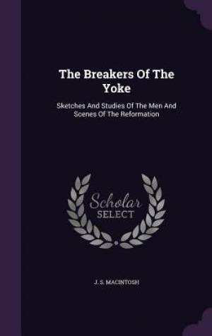 The Breakers Of The Yoke: Sketches And Studies Of The Men And Scenes Of The Reformation