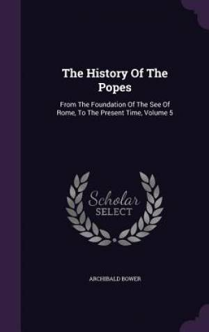 The History Of The Popes: From The Foundation Of The See Of Rome, To The Present Time, Volume 5