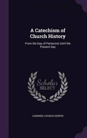 A Catechism of Church History: From the Day of Pentecost Until the Present Day
