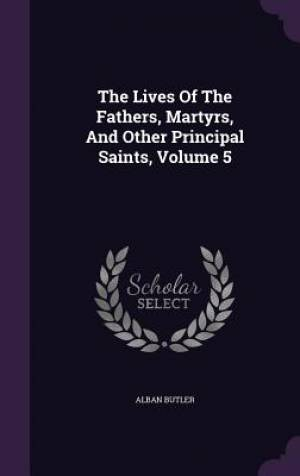 The Lives of the Fathers, Martyrs, and Other Principal Saints, Volume 5