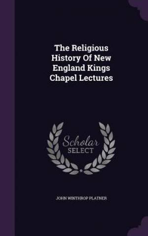 The Religious History Of New England Kings Chapel Lectures