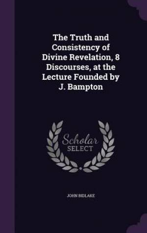 The Truth and Consistency of Divine Revelation, 8 Discourses, at the Lecture Founded by J. Bampton