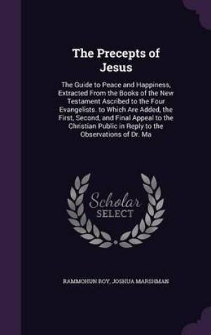 The Precepts of Jesus: The Guide to Peace and Happiness, Extracted From the Books of the New Testament Ascribed to the Four Evangelists. to Which Are
