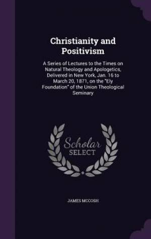 Christianity and Positivism: A Series of Lectures to the Times on Natural Theology and Apologetics, Delivered in New York, Jan. 16 to March 20, 1871,