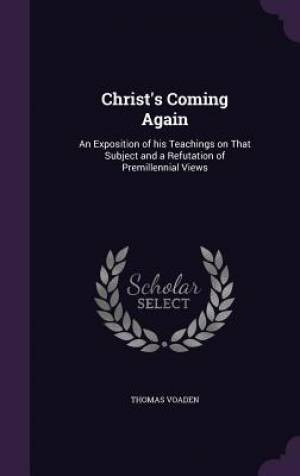 Christ's Coming Again: An Exposition of his Teachings on That Subject and a Refutation of Premillennial Views