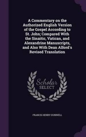 A Commentary on the Authorized English Version of the Gospel According to St. John; Compared With the Sinaitic, Vatican, and Alexandrine Manuscripts,