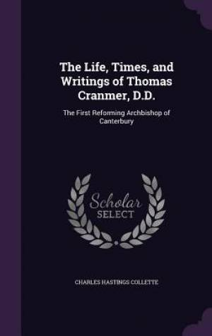The Life, Times, and Writings of Thomas Cranmer, D.D.: The First Reforming Archbishop of Canterbury