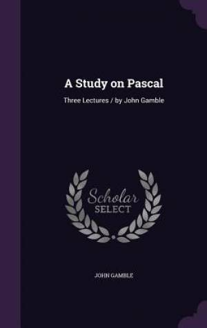 A Study on Pascal: Three Lectures / by John Gamble