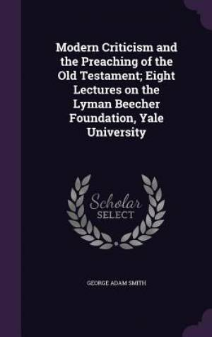 Modern Criticism and the Preaching of the Old Testament; Eight Lectures on the Lyman Beecher Foundation, Yale University
