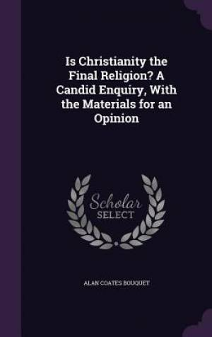 Is Christianity the Final Religion? A Candid Enquiry, With the Materials for an Opinion