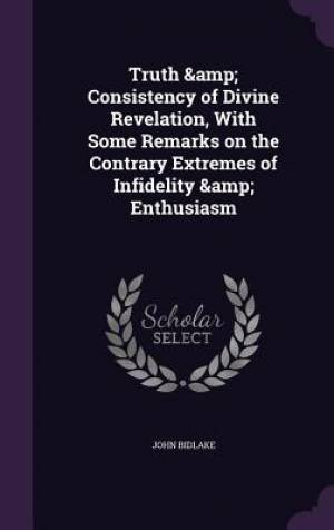 Truth & Consistency of Divine Revelation, With Some Remarks on the Contrary Extremes of Infidelity & Enthusiasm