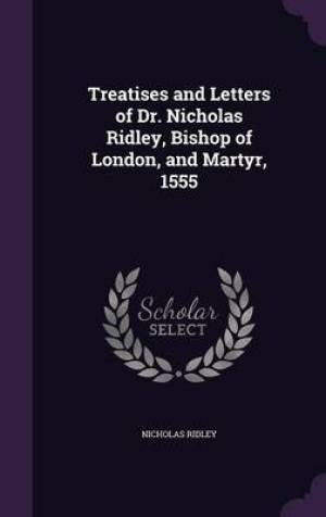 Treatises and Letters of Dr. Nicholas Ridley, Bishop of London, and Martyr, 1555