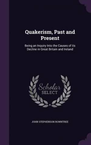 Quakerism, Past and Present: Being an Inquiry Into the Causes of its Decline in Great Britain and Ireland