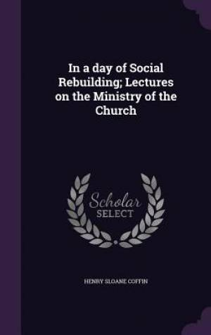 In a day of Social Rebuilding; Lectures on the Ministry of the Church