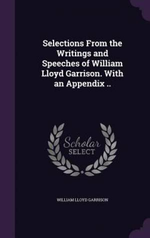 Selections From the Writings and Speeches of William Lloyd Garrison. With an Appendix ..