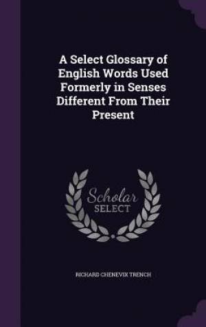 A Select Glossary of English Words Used Formerly in Senses Different From Their Present