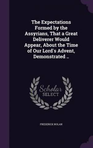 The Expectations Formed by the Assyrians, That a Great Deliverer Would Appear, About the Time of Our Lord's Advent, Demonstrated ..