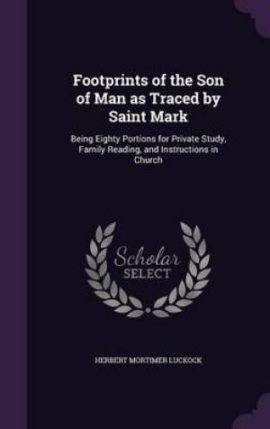 Footprints of the Son of Man as Traced by Saint Mark: Being Eighty Portions for Private Study, Family Reading, and Instructions in Church