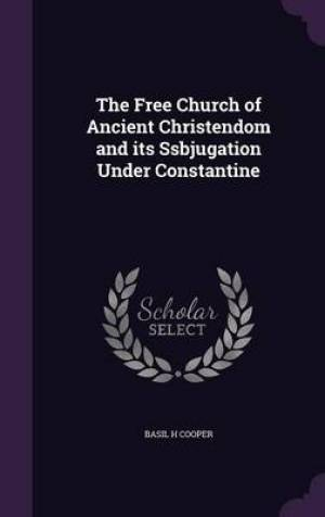 The Free Church of Ancient Christendom and its Ssbjugation Under Constantine