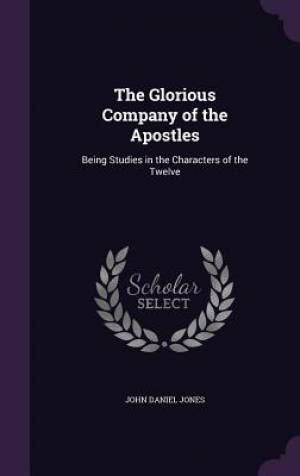 The Glorious Company of the Apostles: Being Studies in the Characters of the Twelve