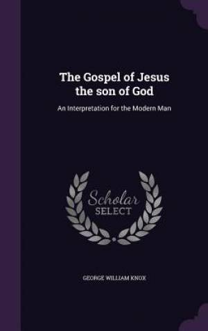 The Gospel of Jesus the son of God: An Interpretation for the Modern Man